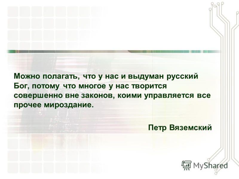 Можно полагать, что у нас и выдуман русский Бог, потому что многое у нас творится совершенно вне законов, коими управляется все прочее мироздание. Петр Вяземский