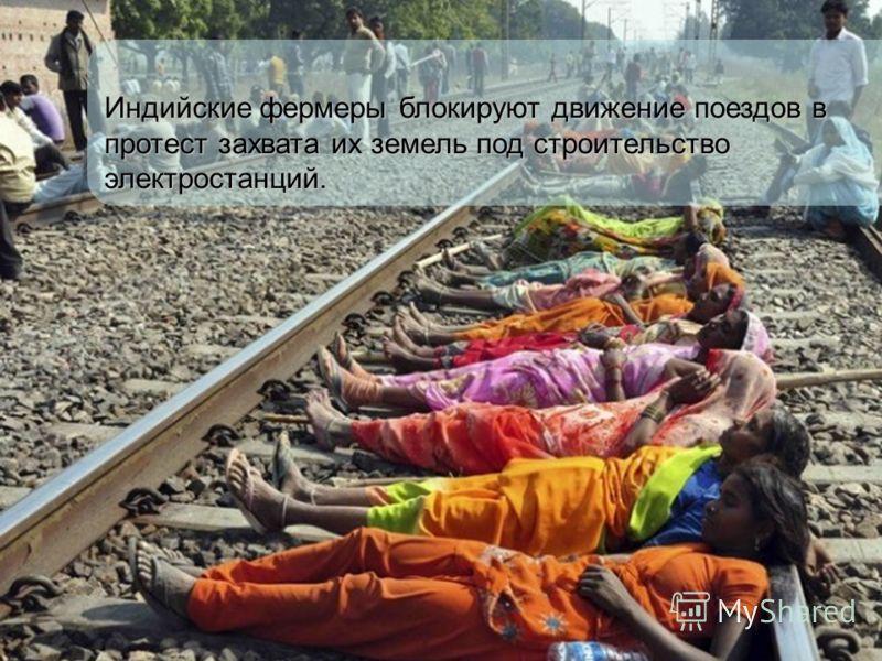 Индийские фермеры блокируют движение поездов в протест захвата их земель под строительство электростанций.