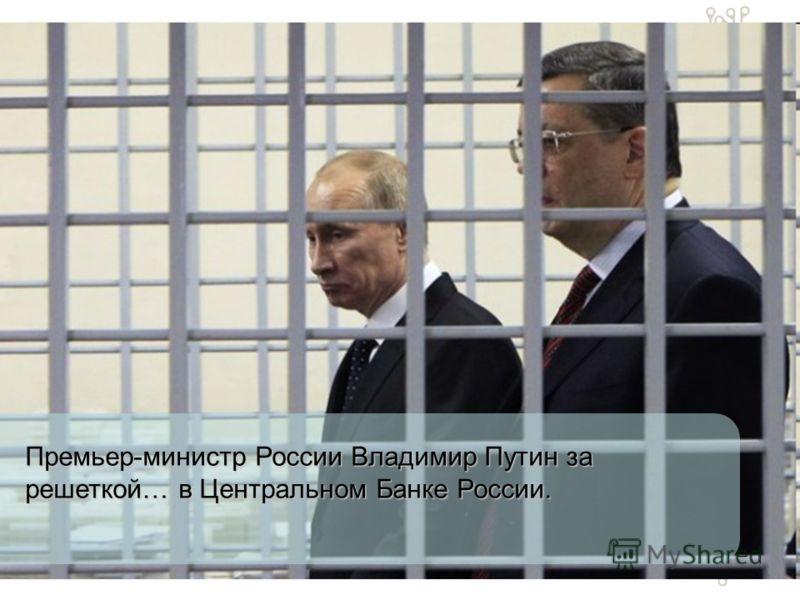 Премьер-министр России Владимир Путин за решеткой… в Центральном Банке России.
