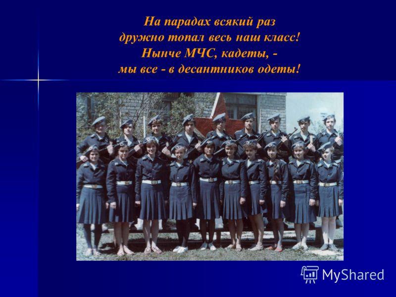 На парадах всякий раз дружно топал весь наш класс! Нынче МЧС, кадеты, - мы все - в десантников одеты!