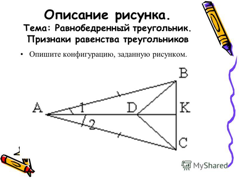 Описание рисунка. Тема: Равнобедренный треугольник. Признаки равенства треугольников Опишите конфигурацию, заданную рисунком.