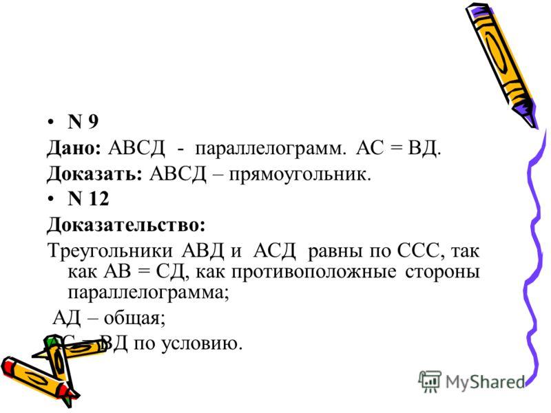 N 9 Дано: АВСД - параллелограмм. АС = ВД. Доказать: АВСД – прямоугольник. N 12 Доказательство: Треугольники АВД и АСД равны по ССС, так как АВ = СД, как противоположные стороны параллелограмма; АД – общая; АС = ВД по условию.