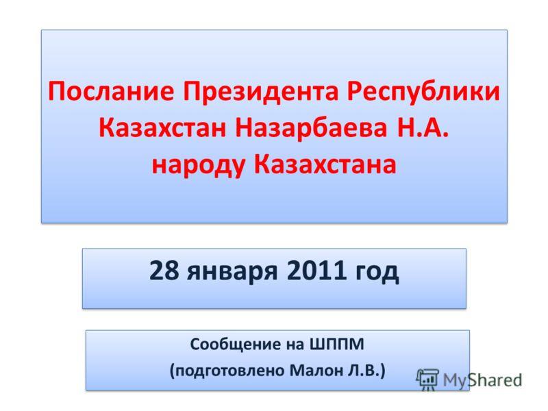 Послание Президента Республики Казахстан Назарбаева Н.А. народу Казахстана 28 января 2011 год Сообщение на ШППМ (подготовлено Малон Л.В.) Сообщение на ШППМ (подготовлено Малон Л.В.)