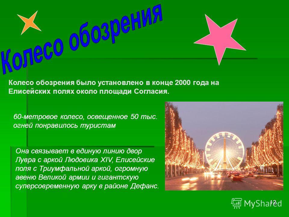 12 Колесо обозрения было установлено в конце 2000 года на Елисейских полях около площади Согласия. 60-метровое колесо, освещенное 50 тыс. огней понравилось туристам Она связывает в единую линию двор Лувра с аркой Людовика XIV, Елисейские поля с Триум