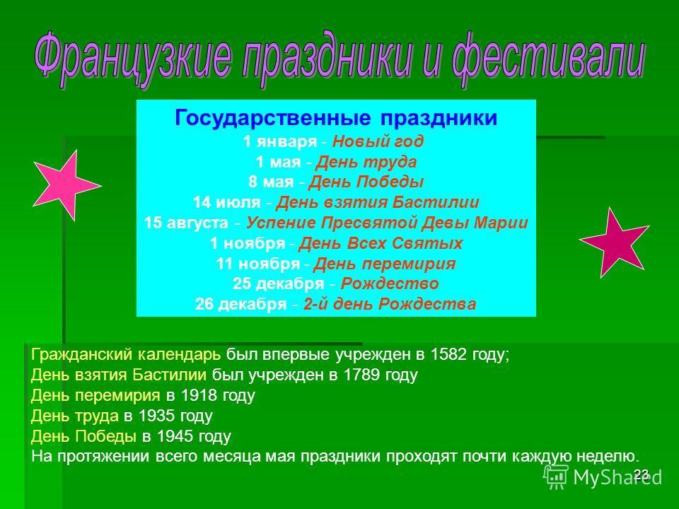 23 Гражданский календарь был впервые учрежден в 1582 году; День взятия Бастилии был учрежден в 1789 году День перемирия в 1918 году День труда в 1935 году День Победы в 1945 году На протяжении всего месяца мая праздники проходят почти каждую неделю.