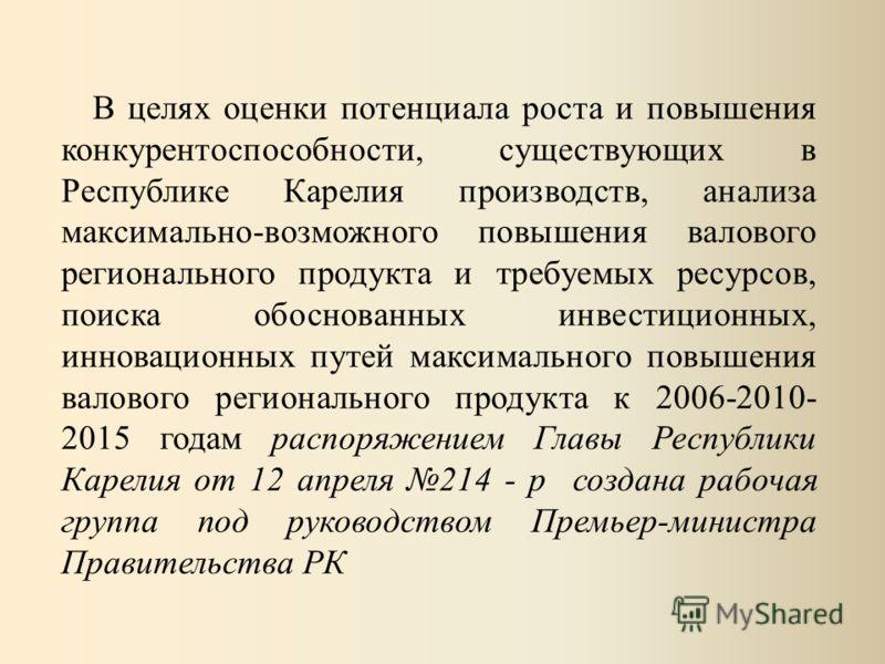 В целях оценки потенциала роста и повышения конкурентоспособности, существующих в Республике Карелия производств, анализа максимально-возможного повышения валового регионального продукта и требуемых ресурсов, поиска обоснованных инвестиционных, иннов