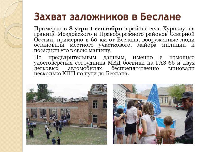 Захват заложников в Беслане Примерно в 8 утра 1 сентября в районе села Хурикау, на границе Моздокского и Правобережного районов Северной Осетии, примерно в 60 км от Беслана, вооруженные люди остановили местного участкового, майора милиции и посадили