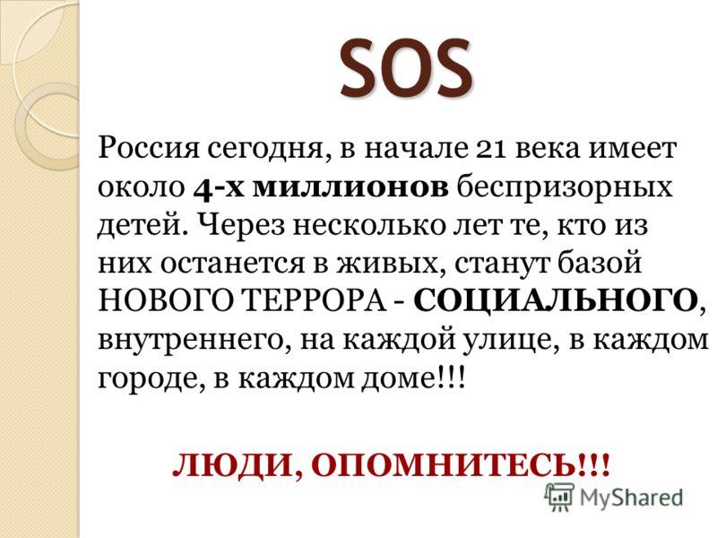 SOS Россия сегодня, в начале 21 века имеет около 4-х миллионов беспризорных детей. Через несколько лет те, кто из них останется в живых, станут базой НОВОГО ТЕРРОРА - СОЦИАЛЬНОГО, внутреннего, на каждой улице, в каждом городе, в каждом доме!!! ЛЮДИ,