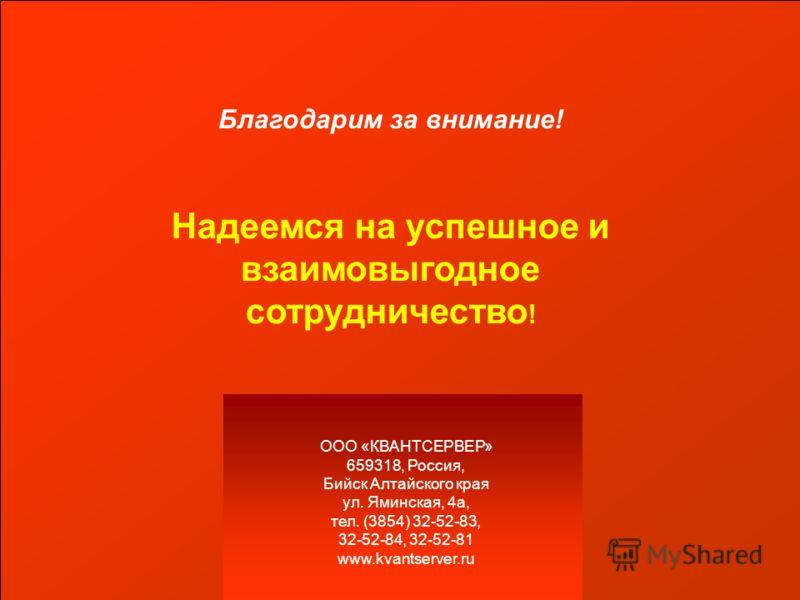 Благодарим за внимание! Надеемся на успешное и взаимовыгодное сотрудничество ! ООО «КВАНТСЕРВЕР» 659318, Россия, Бийск Алтайского края ул. Яминская, 4а, тел. (3854) 32-52-83, 32-52-84, 32-52-81 www.kvantserver.ru
