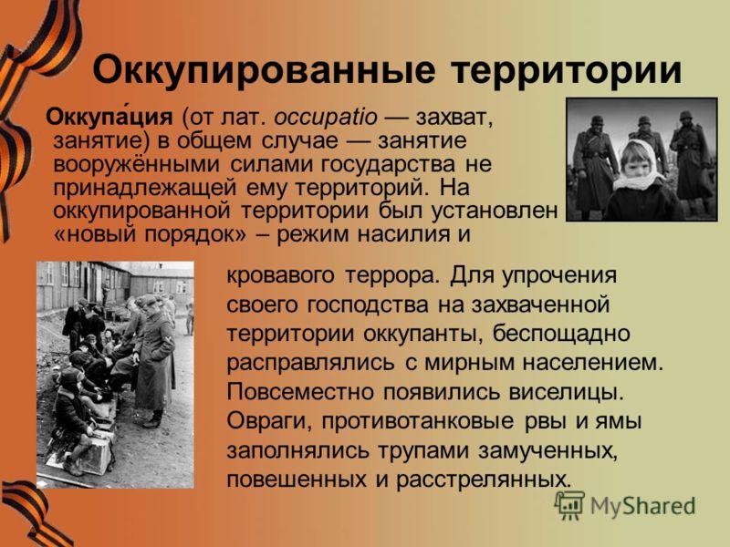 Оккупированные территории Оккупа́ция (от лат. occupatio захват, занятие) в общем случае занятие вооружёнными силами государства не принадлежащей ему территорий. На оккупированной территории был установлен «новый порядок» – режим насилия и кровавого т