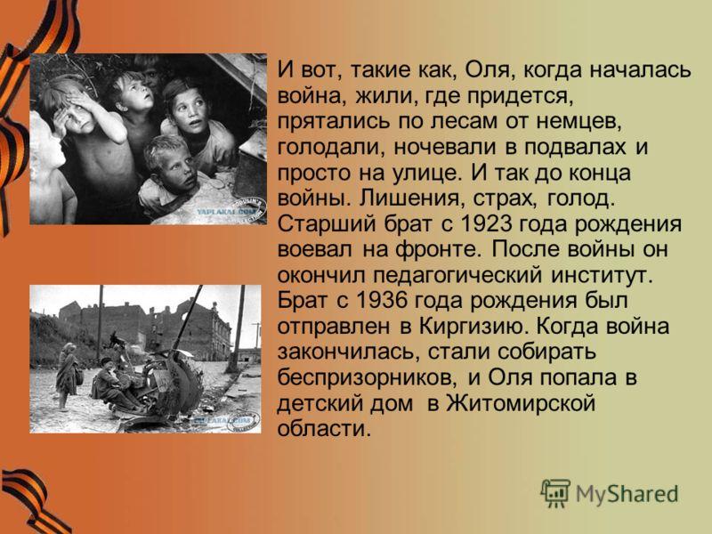 И вот, такие как, Оля, когда началась война, жили, где придется, прятались по лесам от немцев, голодали, ночевали в подвалах и просто на улице. И так до конца войны. Лишения, страх, голод. Старший брат с 1923 года рождения воевал на фронте. После вой