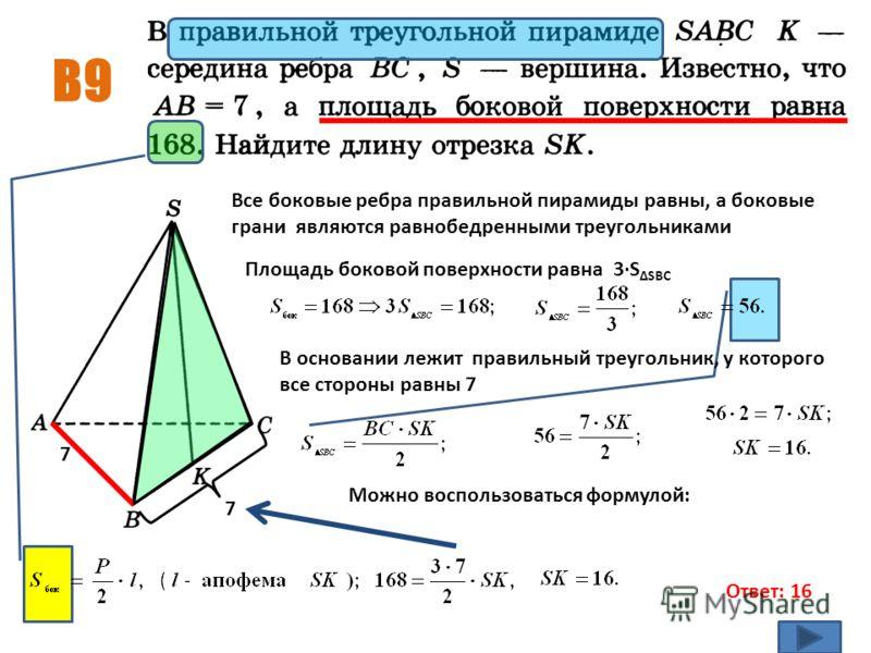 B9 Ответ: 16 7 Все боковые ребра правильной пирамиды равны, а боковые грани являются равнобедренными треугольниками Площадь боковой поверхности равна 3·S ΔSBC В основании лежит правильный треугольник, у которого все стороны равны 7 7 Можно воспользов