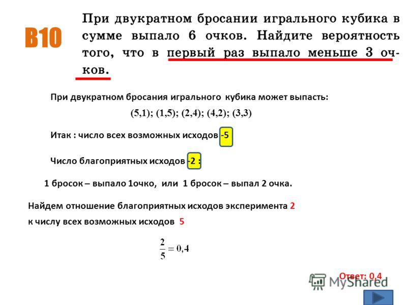 B10 Ответ: 0,4 При двукратном бросания игрального кубика может выпасть: (5,1); (1,5); (2,4); (4,2); (3,3) Итак : число всех возможных исходов -5 Число благоприятных исходов -2 : 1 бросок – выпало 1очко, или 1 бросок – выпал 2 очка. Найдем отношение б