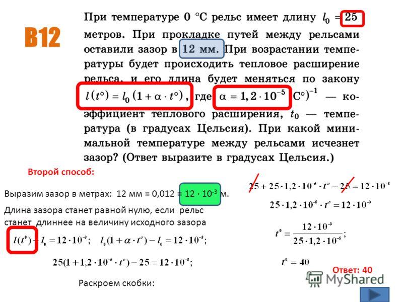 B12 Ответ: 40 Выразим зазор в метрах: 12 мм = 0,012 = 12 · 10 -3 м. Длина зазора станет равной нулю, если рельс станет длиннее на величину исходного зазора Второй способ: Раскроем скобки: