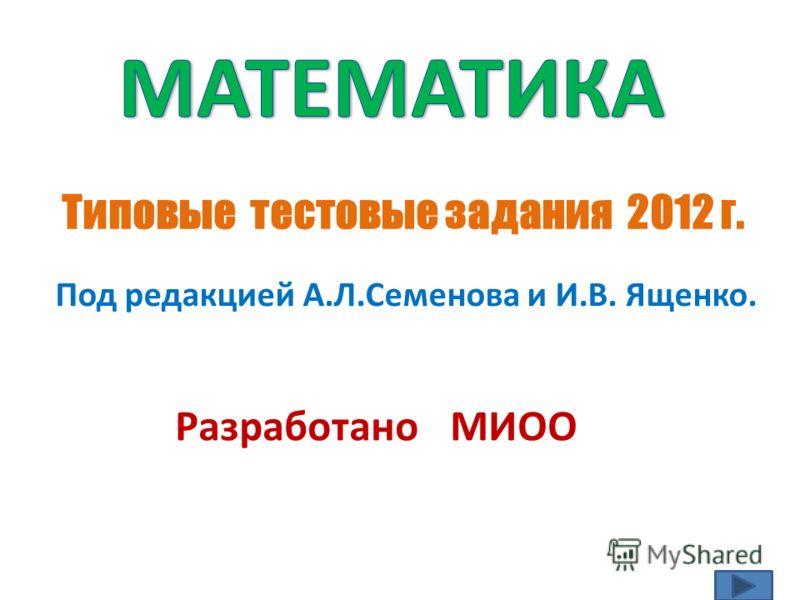 Типовые тестовые задания 2012 г. Под редакцией А.Л.Семенова и И.В. Ященко. Разработано МИОО
