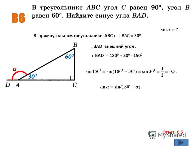 B6 Ответ: 0,5 α 60 0 30 0 В прямоугольном треугольнике АВС : ВАС = 30 0 ВАD внешний угол. ВАD = 180 0 – 30 0 =150 0