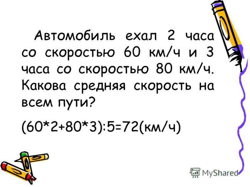 Автомобиль ехал 2 часа со скоростью 60 км/ч и 3 часа со скоростью 80 км/ч. Какова средняя скорость на всем пути? (60*2+80*3):5=72(км/ч)