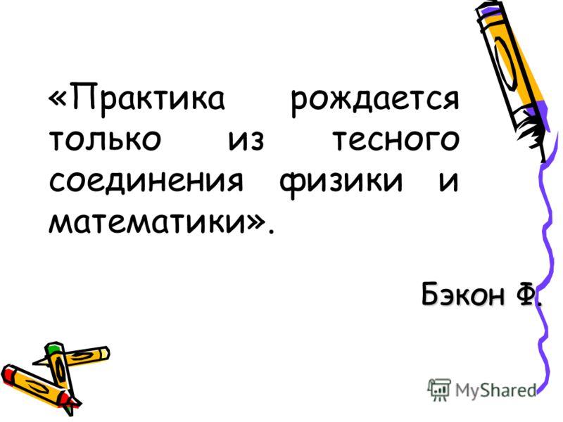 «Практика рождается только из тесного соединения физики и математики». Бэкон Ф.