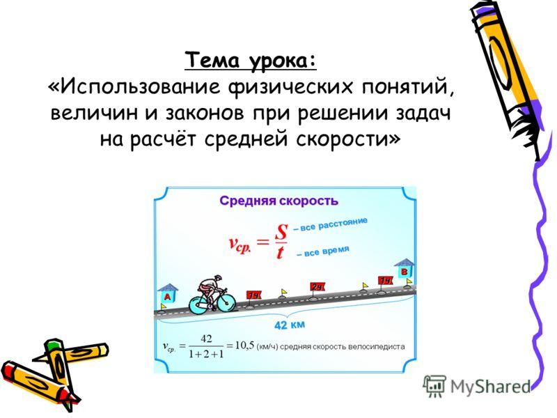 Тема урока: «Использование физических понятий, величин и законов при решении задач на расчёт средней скорости»