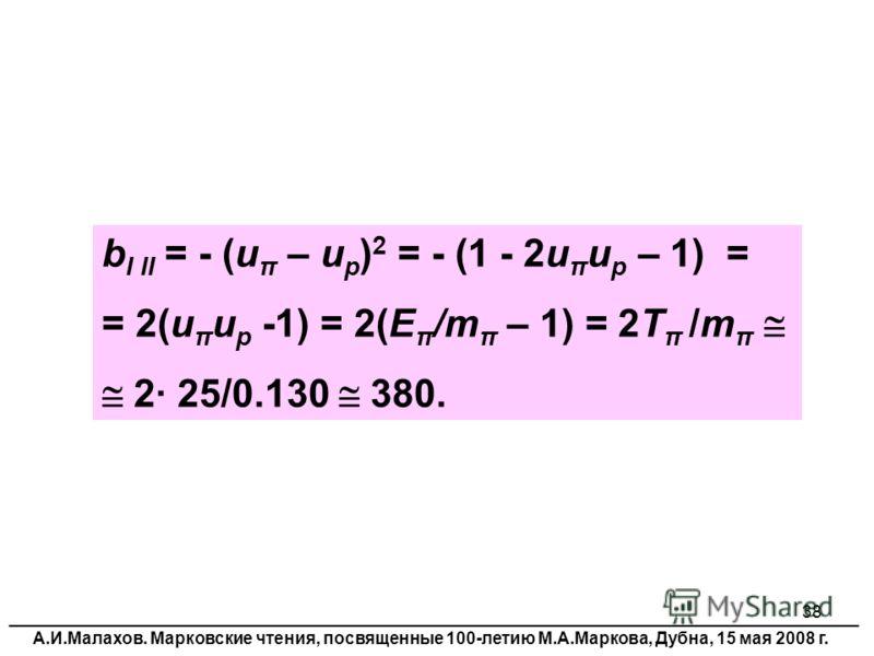 38 b I II = - (u π – u p ) 2 = - (1 - 2u π u p – 1) = = 2(u π u p -1) = 2(E π /m π – 1) = 2T π /m π 2 25/0.130 380. __________________________________________________________________________________________ А.И.Малахов. Марковские чтения, посвященные