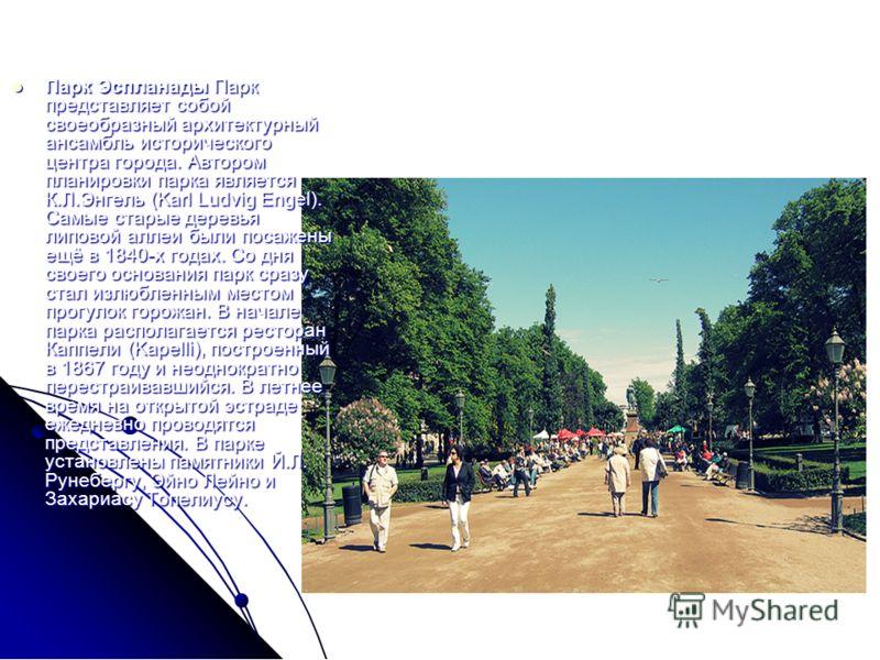 Парк Эспланады Парк представляет собой своеобразный архитектурный ансамбль исторического центра города. Автором планировки парка является К.Л.Энгель (Karl Ludvig Engel). Самые старые деревья липовой аллеи были посажены ещё в 1840-х годах. Со дня свое