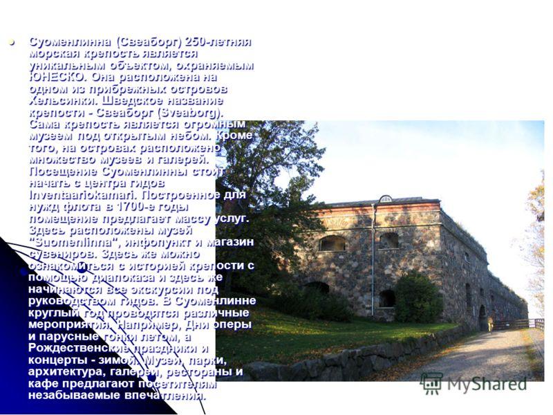 Суоменлинна (Свеаборг) 250-летняя морская крепость является уникальным объектом, охраняемым ЮНЕСКО. Она расположена на одном из прибрежных островов Хельсинки. Шведское название крепости - Свеаборг (Sveaborg). Сама крепость является огромным музеем по