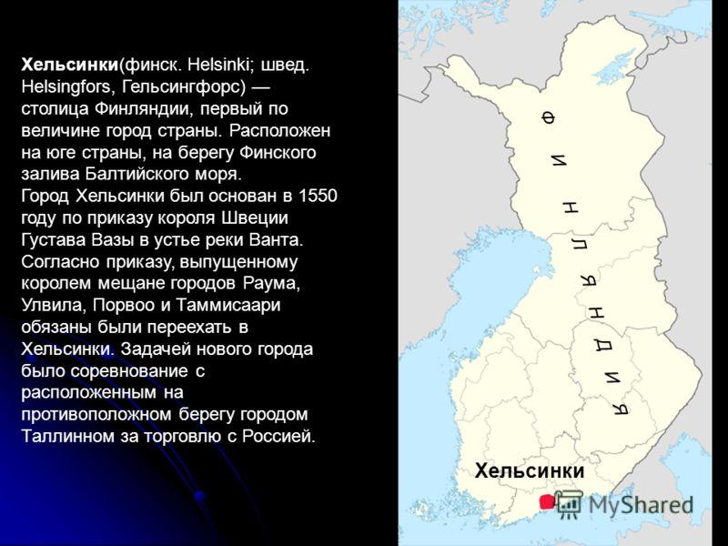 Хельсинки(финск. Helsinki; швед. Helsingfors, Гельсингфорс) столица Финляндии, первый по величине город страны. Расположен на юге страны, на берегу Финского залива Балтийского моря. Город Хельсинки был основан в 1550 году по приказу короля Швеции Гус