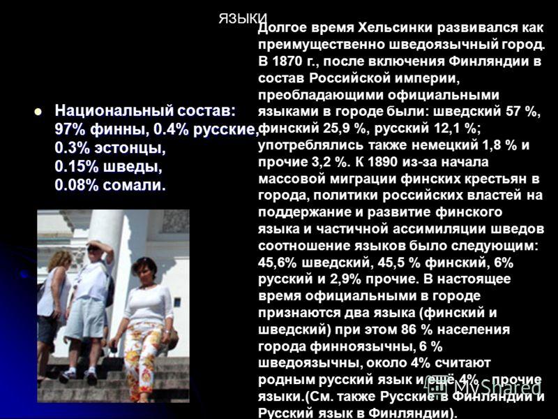 Национальный состав: 97% финны, 0.4% русские, 0.3% эстонцы, 0.15% шведы, 0.08% сомали. Национальный состав: 97% финны, 0.4% русские, 0.3% эстонцы, 0.15% шведы, 0.08% сомали. Долгое время Хельсинки развивался как преимущественно шведоязычный город. В