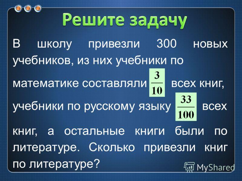 В школу привезли 300 новых учебников, из них учебники по математике составляли всех книг, учебники по русскому языку всех книг, а остальные книги были по литературе. Сколько привезли книг по литературе?