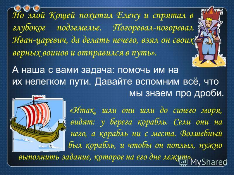 Но злой Кощей похитил Елену и спрятал в глубокое подземелье. Погоревал-погоревал Иван-царевич, да делать нечего, взял он своих верных воинов и отправился в путь». «Итак, шли они шли до синего моря, видят: у берега корабль. Сели они на него, а корабль