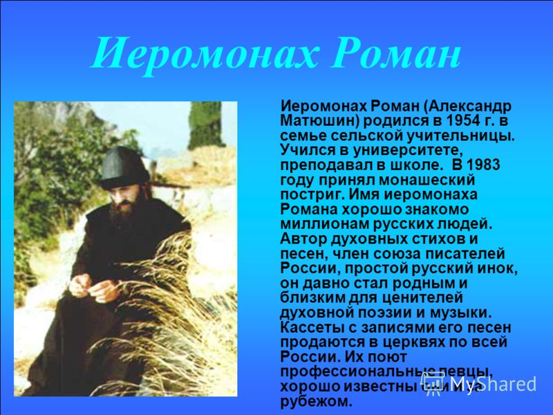 Иеромонах Роман Иеромонах Роман (Александр Матюшин) родился в 1954 г. в семье сельской учительницы. Учился в университете, преподавал в школе. В 1983 году принял монашеский постриг. Имя иеромонаха Романа хорошо знакомо миллионам русских людей. Автор