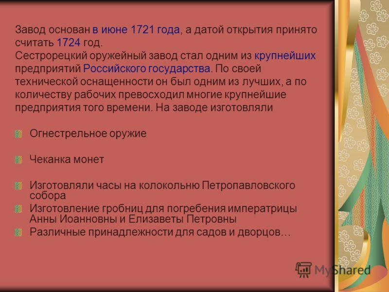 Завод основан в июне 1721 года, а датой открытия принято считать 1724 год. Сестрорецкий оружейный завод стал одним из крупнейших предприятий Российского государства. По своей технической оснащенности он был одним из лучших, а по количеству рабочих пр