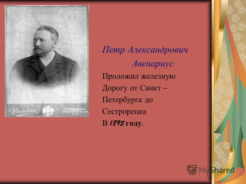 Петр Александрович Авенариус Проложил железную Дорогу от Санкт – Петербурга до Сестрорецка В 1895 году.