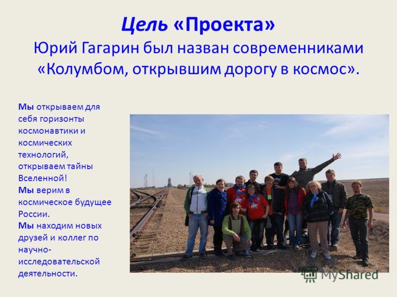 Цель «Проекта» Юрий Гагарин был назван современниками «Колумбом, открывшим дорогу в космос». Мы открываем для себя горизонты космонавтики и космических технологий, открываем тайны Вселенной! Мы верим в космическое будущее России. Мы находим новых дру