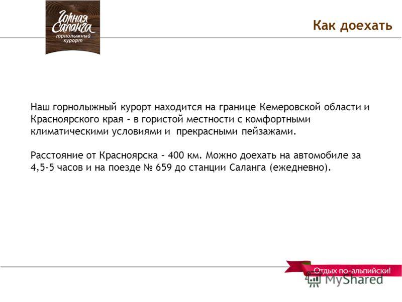 Как доехать Наш горнолыжный курорт находится на границе Кемеровской области и Красноярского края – в гористой местности с комфортными климатическими условиями и прекрасными пейзажами. Расстояние от Красноярска – 400 км. Можно доехать на автомобиле за