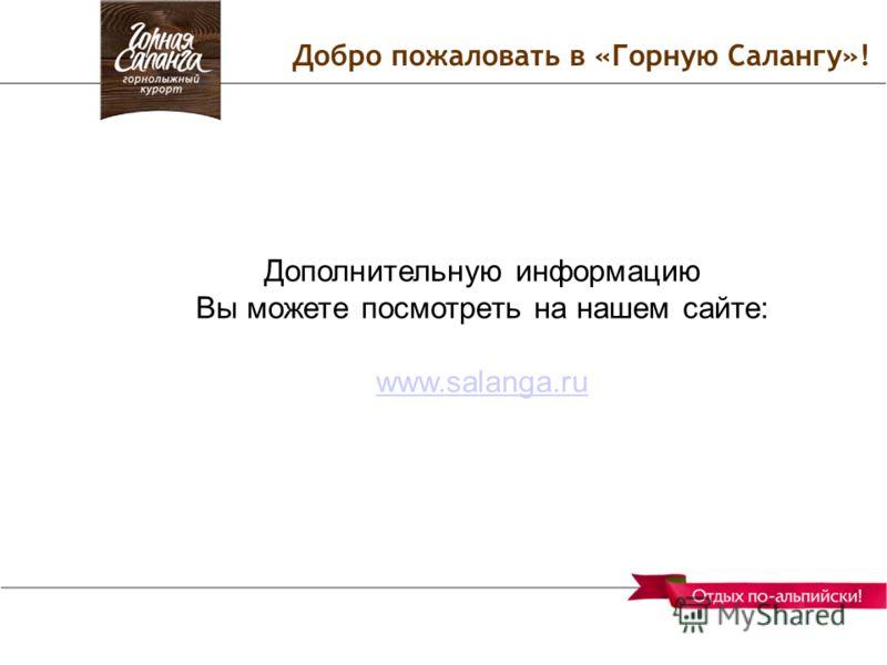Добро пожаловать в «Горную Салангу»! Дополнительную информацию Вы можете посмотреть на нашем сайте: www.salanga.ru