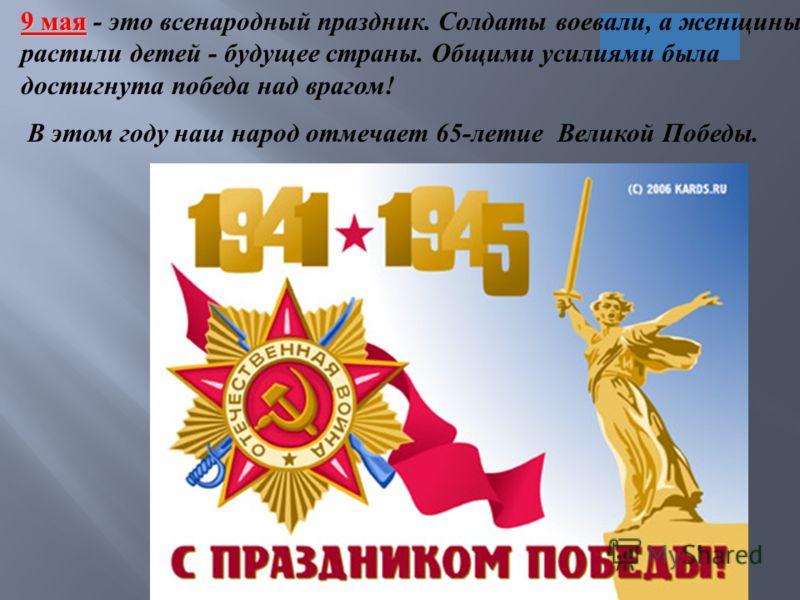 9 мая 9 мая - это всенародный праздник. Солдаты воевали, а женщины растили детей - будущее страны. Общими усилиями была достигнута победа над врагом ! В этом году наш народ отмечает 65- летие Великой Победы.