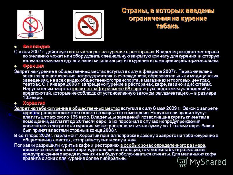 Страны, в которых введены ограничения на курение табака. Финляндия Финляндия С июня 2007 г. действует полный запрет на курение в ресторанах. Владелец каждого ресторана по желанию может или оборудовать специальную закрытую комнату для курения, в котор