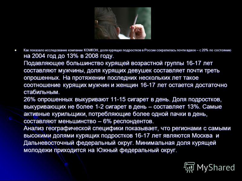 Как показало исследование компании КОМКОН, доля курящих подростков в России сократилась почти вдвое – с 20% по состоянию на 2004 год до 13% в 2008 году. Подавляющее большинство курящей возрастной группы 16-17 лет составляют мужчины, доля курящих деву