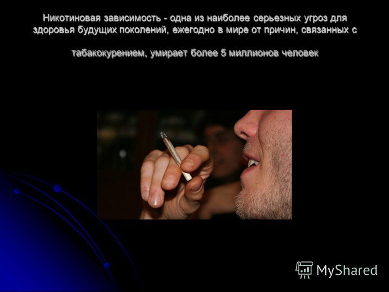 Никотиновая зависимость - одна из наиболее серьезных угроз для здоровья будущих поколений, ежегодно в мире от причин, связанных с табакокурением, умирает более 5 миллионов человек