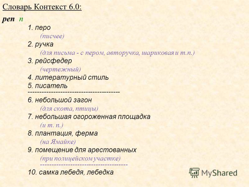 Словарь Контекст 6.0: pen n 1. перо (писчее) 2. ручка (для письма - с пером, авторучка, шариковая и т.п.) 3. рейсфедер (чертежный) 4. литературный стиль 5. писатель ---------------------------------------- 6. небольшой загон (для скота, птицы) 7. неб