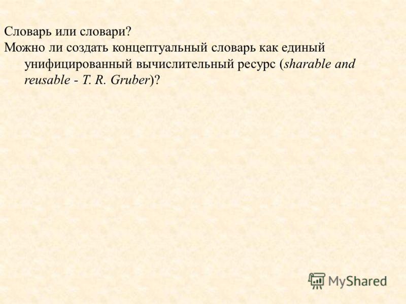Словарь или словари? Можно ли создать концептуальный словарь как единый унифицированный вычислительный ресурс (sharable and reusable - T. R. Gruber)?
