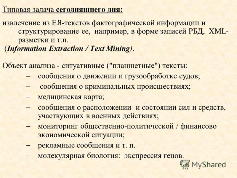 Типовая задача сегодняшнего дня: извлечение из ЕЯ-текстов фактографической информации и структурирование ее, например, в форме записей РБД, XML- разметки и т.п. (Information Extraction / Text Mining). Объект анализа - ситуативные (