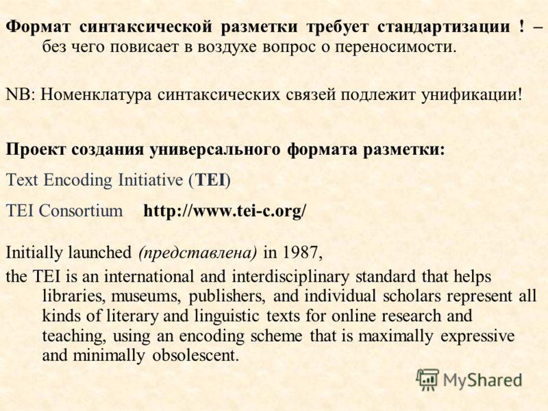 Формат синтаксической разметки требует стандартизации ! – без чего повисает в воздухе вопрос о переносимости. NB: Номенклатура синтаксических связей подлежит унификации! Проект создания универсального формата разметки: Text Encoding Initiative (TEI)