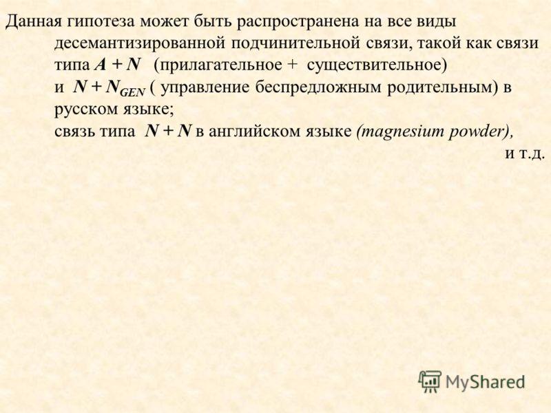 Данная гипотеза может быть распространена на все виды десемантизированной подчинительной связи, такой как связи типа A + N (прилагательное + существительное) и N + N GEN ( управление беспредложным родительным) в русском языке; связь типа N + N в англ