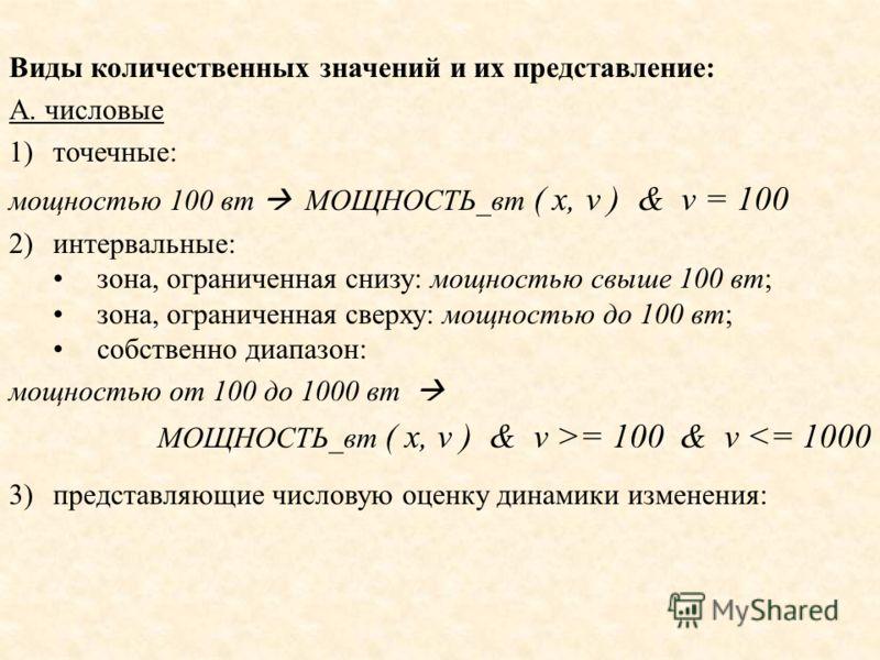 Виды количественных значений и их представление: А. числовые 1)точечные: мощностью 100 вт МОЩНОСТЬ_вт ( x, v ) & v = 100 2)интервальные: зона, ограниченная снизу: мощностью свыше 100 вт; зона, ограниченная сверху: мощностью до 100 вт; собственно диап
