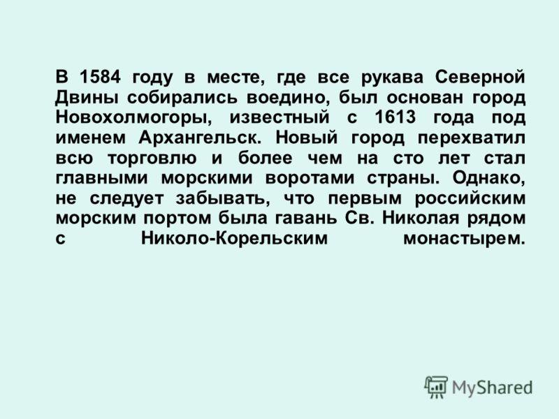 В 1584 году в месте, где все рукава Северной Двины собирались воедино, был основан город Новохолмогоры, известный с 1613 года под именем Архангельск. Новый город перехватил всю торговлю и более чем на сто лет стал главными морскими воротами страны. О