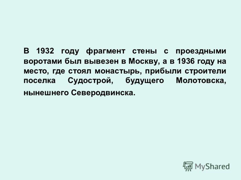 В 1932 году фрагмент стены с проездными воротами был вывезен в Москву, а в 1936 году на место, где стоял монастырь, прибыли строители поселка Судострой, будущего Молотовска, нынешнего Северодвинска.