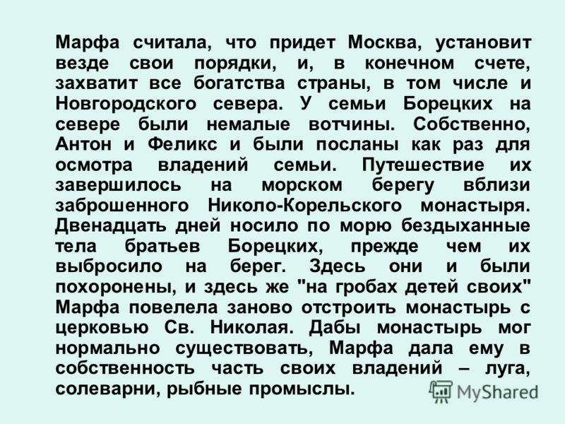 Марфа считала, что придет Москва, установит везде свои порядки, и, в конечном счете, захватит все богатства страны, в том числе и Новгородского севера. У семьи Борецких на севере были немалые вотчины. Собственно, Антон и Феликс и были посланы как раз