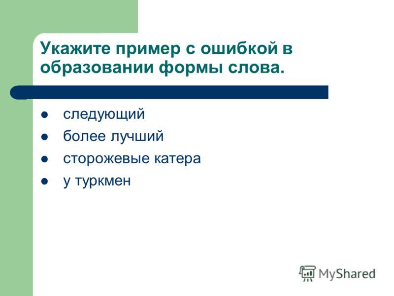 Укажите пример с ошибкой в образовании формы слова. следующий более лучший сторожевые катера у туркмен